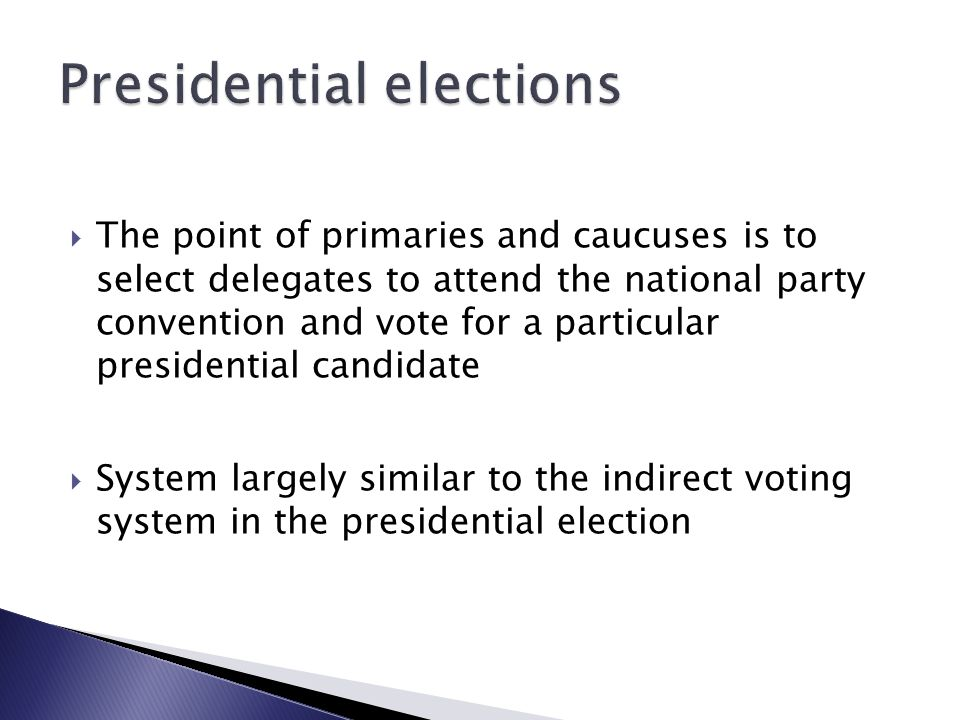  The point of primaries and caucuses is to select delegates to attend the national party convention and vote for a particular presidential candidate  System largely similar to the indirect voting system in the presidential election