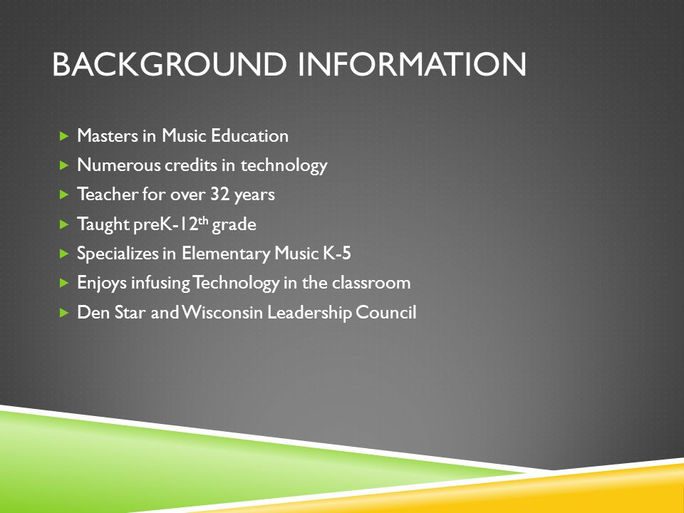 BACKGROUND INFORMATION  Masters in Music Education  Numerous credits in technology  Teacher for over 32 years  Taught preK-12 th grade  Specializes in Elementary Music K-5  Enjoys infusing Technology in the classroom  Den Star and Wisconsin Leadership Council