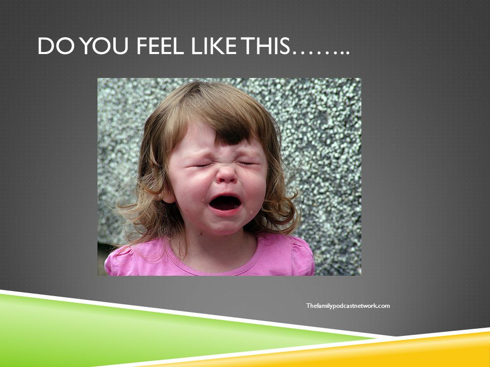 DO YOU FEEL LIKE THIS…….. Thefamilypodcastnetwork.com