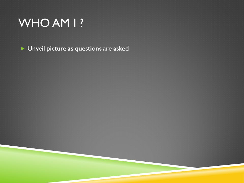 WHO AM I ?  Unveil picture as questions are asked