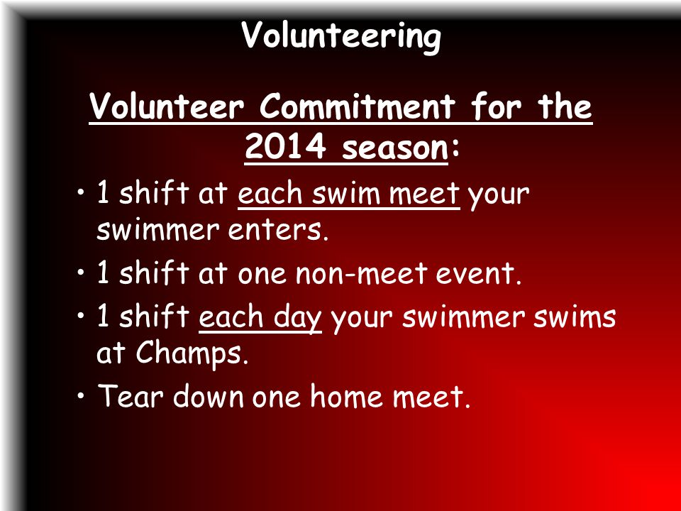 Volunteering Volunteer Commitment for the 2014 season: 1 shift at each swim meet your swimmer enters.