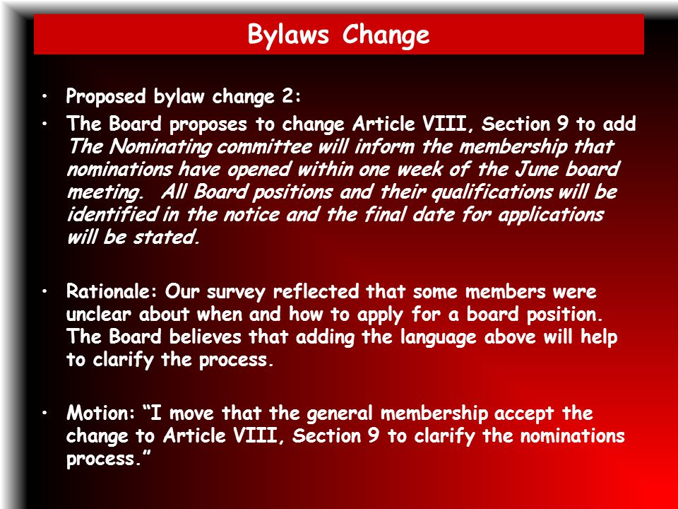 Bylaws Change Proposed bylaw change 2: The Board proposes to change Article VIII, Section 9 to add The Nominating committee will inform the membership that nominations have opened within one week of the June board meeting.