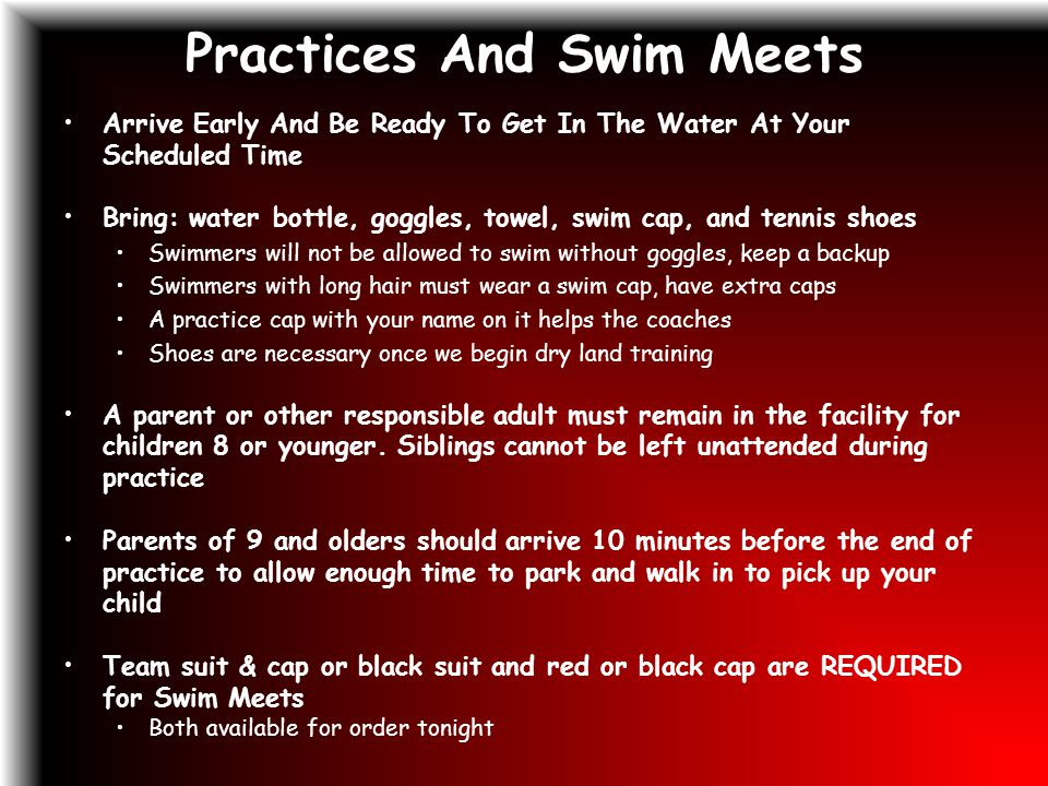 Practices And Swim Meets Arrive Early And Be Ready To Get In The Water At Your Scheduled Time Bring: water bottle, goggles, towel, swim cap, and tennis shoes Swimmers will not be allowed to swim without goggles, keep a backup Swimmers with long hair must wear a swim cap, have extra caps A practice cap with your name on it helps the coaches Shoes are necessary once we begin dry land training A parent or other responsible adult must remain in the facility for children 8 or younger.