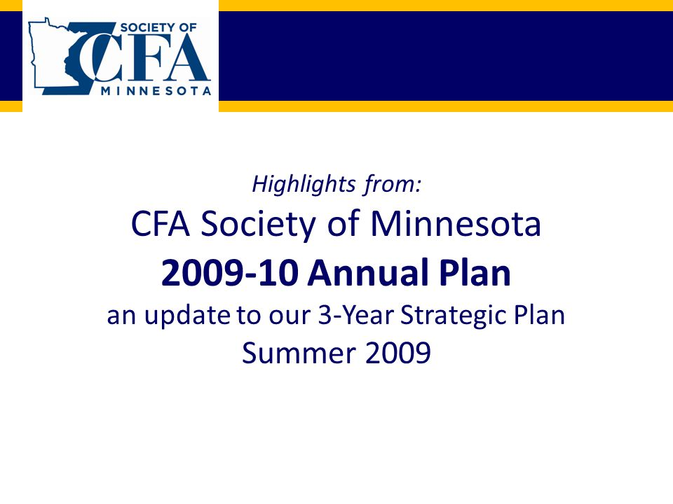 Highlights from: CFA Society of Minnesota 2009-10 Annual Plan an update to our 3-Year Strategic Plan Summer 2009