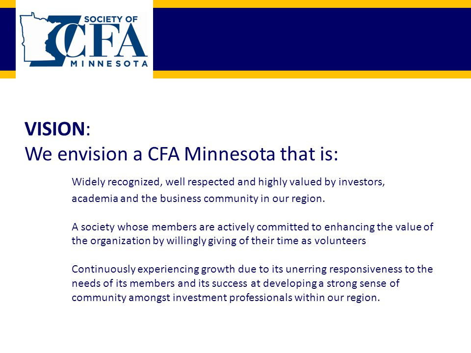 VISION: We envision a CFA Minnesota that is: Widely recognized, well respected and highly valued by investors, academia and the business community in our region.