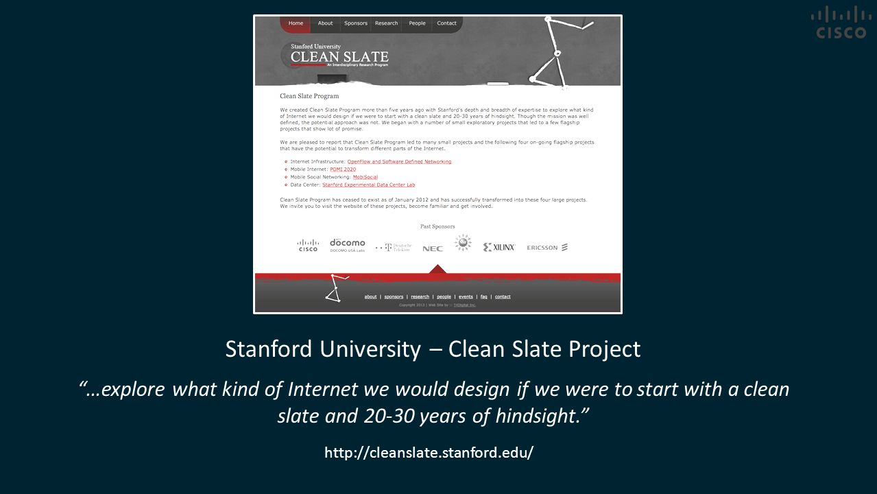 "Stanford University – Clean Slate Project ""…explore what kind of Internet we would design if we were to start with a clean slate and 20-30 years of hi"