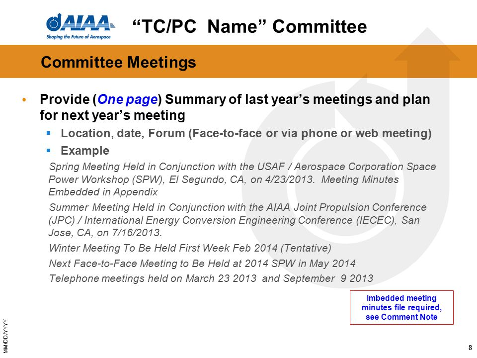 MM/DD/YYYY Committee Meetings Provide (One page) Summary of last year's meetings and plan for next year's meeting  Location, date, Forum (Face-to-face or via phone or web meeting)  Example Spring Meeting Held in Conjunction with the USAF / Aerospace Corporation Space Power Workshop (SPW), El Segundo, CA, on 4/23/2013.