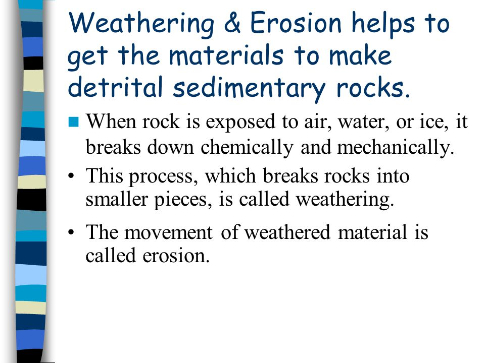 Weathering & Erosion helps to get the materials to make detrital sedimentary rocks. When rock is exposed to air, water, or ice, it breaks down chemica