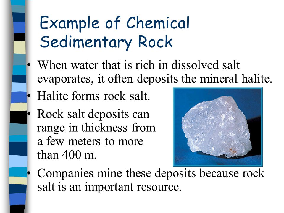Example of Chemical Sedimentary Rock When water that is rich in dissolved salt evaporates, it often deposits the mineral halite. Halite forms rock sal