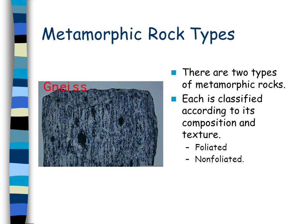 Metamorphic Rock Types There are two types of metamorphic rocks. Each is classified according to its composition and texture. –Foliated –Nonfoliated.