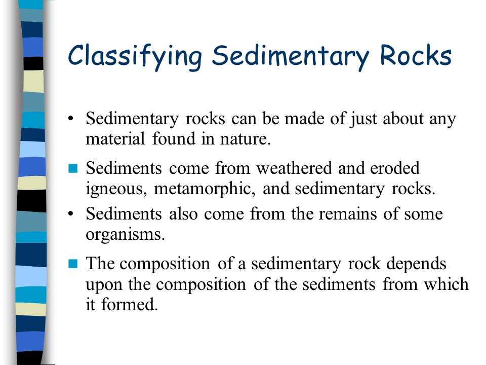 Classifying Sedimentary Rocks Sedimentary rocks can be made of just about any material found in nature. Sediments come from weathered and eroded igneo