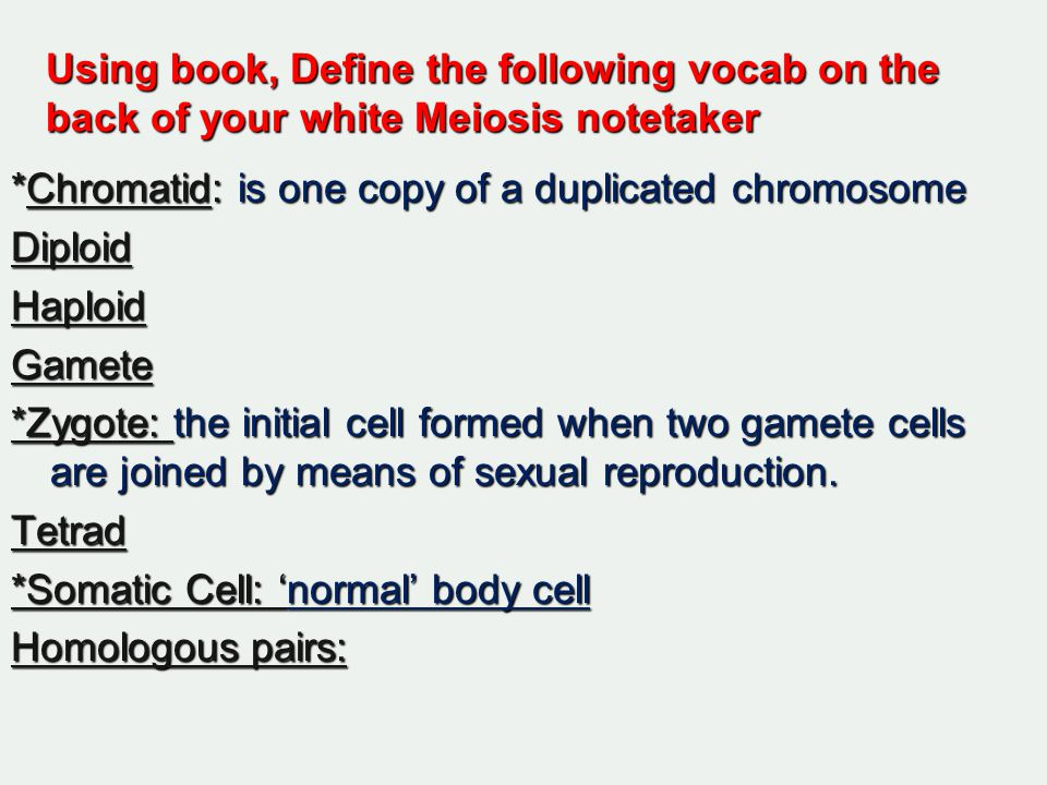 Using book, Define the following vocab on the back of your white Meiosis notetaker *Chromatid: is one copy of a duplicated chromosome DiploidHaploidGamete *Zygote: the initial cell formed when two gamete cells are joined by means of sexual reproduction.