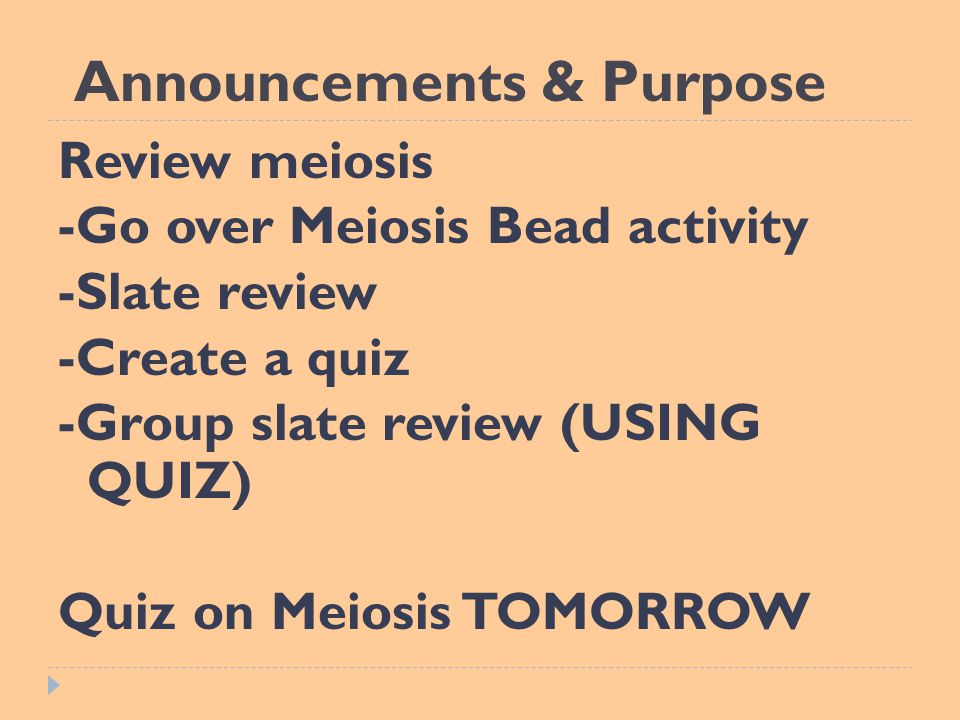 Announcements & Purpose Review meiosis -Go over Meiosis Bead activity -Slate review -Create a quiz -Group slate review (USING QUIZ) Quiz on Meiosis TOMORROW