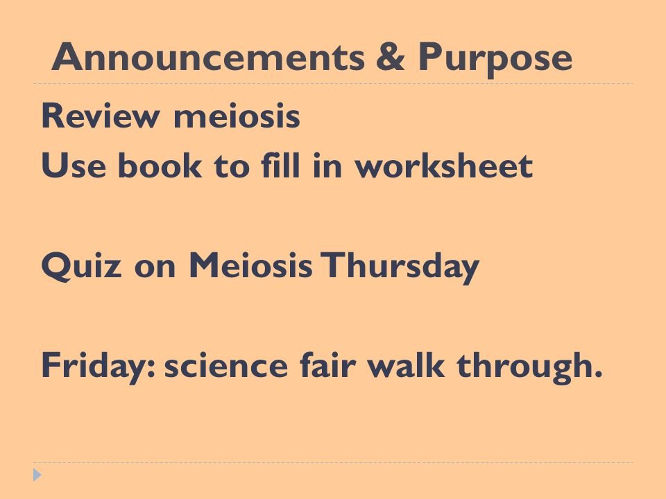 Announcements & Purpose Review meiosis Use book to fill in worksheet Quiz on Meiosis Thursday Friday: science fair walk through.