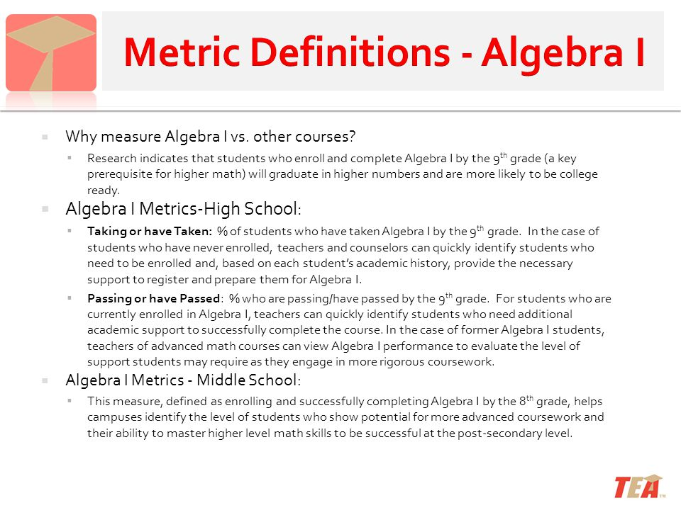  Why measure Algebra I vs. other courses?  Research indicates that students who enroll and complete Algebra I by the 9 th grade (a key prerequisite