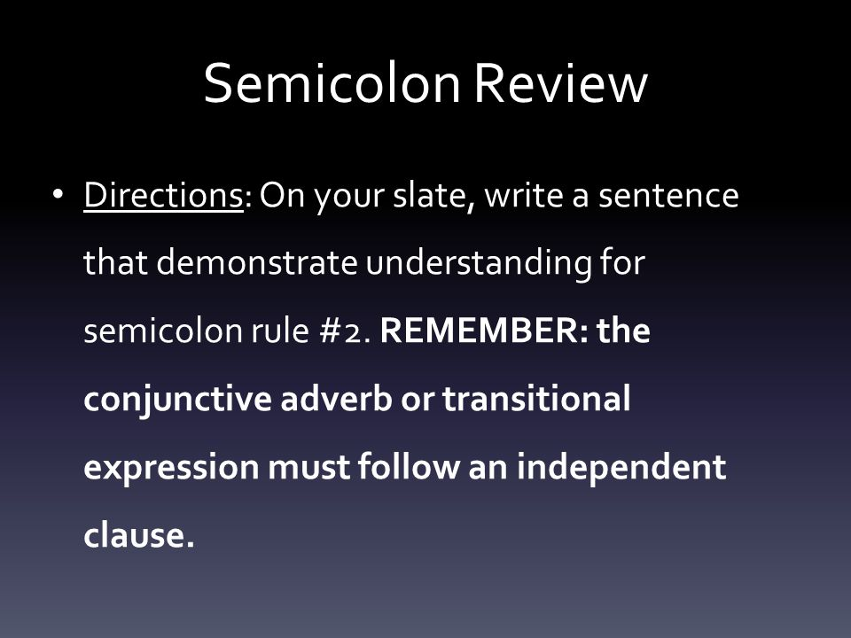 Semicolon Review Directions: On your slate, write a sentence that demonstrate understanding for semicolon rule #2.