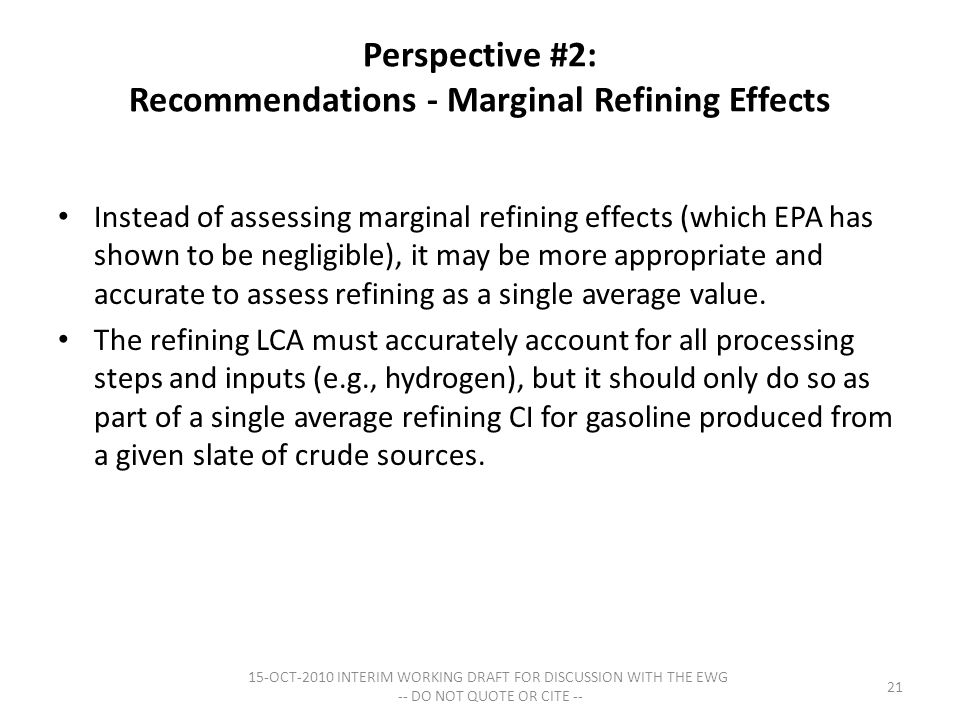 Perspective #2: Recommendations - Marginal Refining Effects Instead of assessing marginal refining effects (which EPA has shown to be negligible), it may be more appropriate and accurate to assess refining as a single average value.
