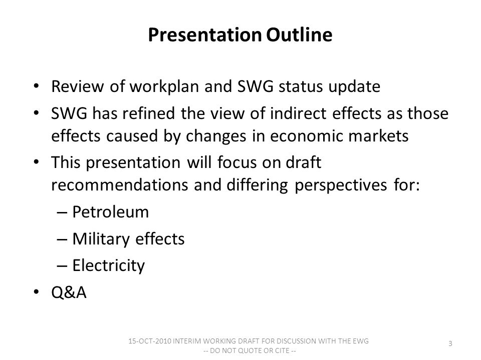 Presentation Outline Review of workplan and SWG status update SWG has refined the view of indirect effects as those effects caused by changes in economic markets This presentation will focus on draft recommendations and differing perspectives for: – Petroleum – Military effects – Electricity Q&A 3 15-OCT-2010 INTERIM WORKING DRAFT FOR DISCUSSION WITH THE EWG -- DO NOT QUOTE OR CITE --