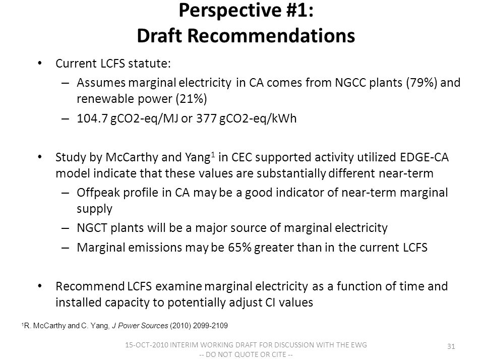 Perspective #1: Draft Recommendations Current LCFS statute: – Assumes marginal electricity in CA comes from NGCC plants (79%) and renewable power (21%) – 104.7 gCO2-eq/MJ or 377 gCO2-eq/kWh Study by McCarthy and Yang 1 in CEC supported activity utilized EDGE-CA model indicate that these values are substantially different near-term – Offpeak profile in CA may be a good indicator of near-term marginal supply – NGCT plants will be a major source of marginal electricity – Marginal emissions may be 65% greater than in the current LCFS Recommend LCFS examine marginal electricity as a function of time and installed capacity to potentially adjust CI values 15-OCT-2010 INTERIM WORKING DRAFT FOR DISCUSSION WITH THE EWG -- DO NOT QUOTE OR CITE -- 31 1 R.