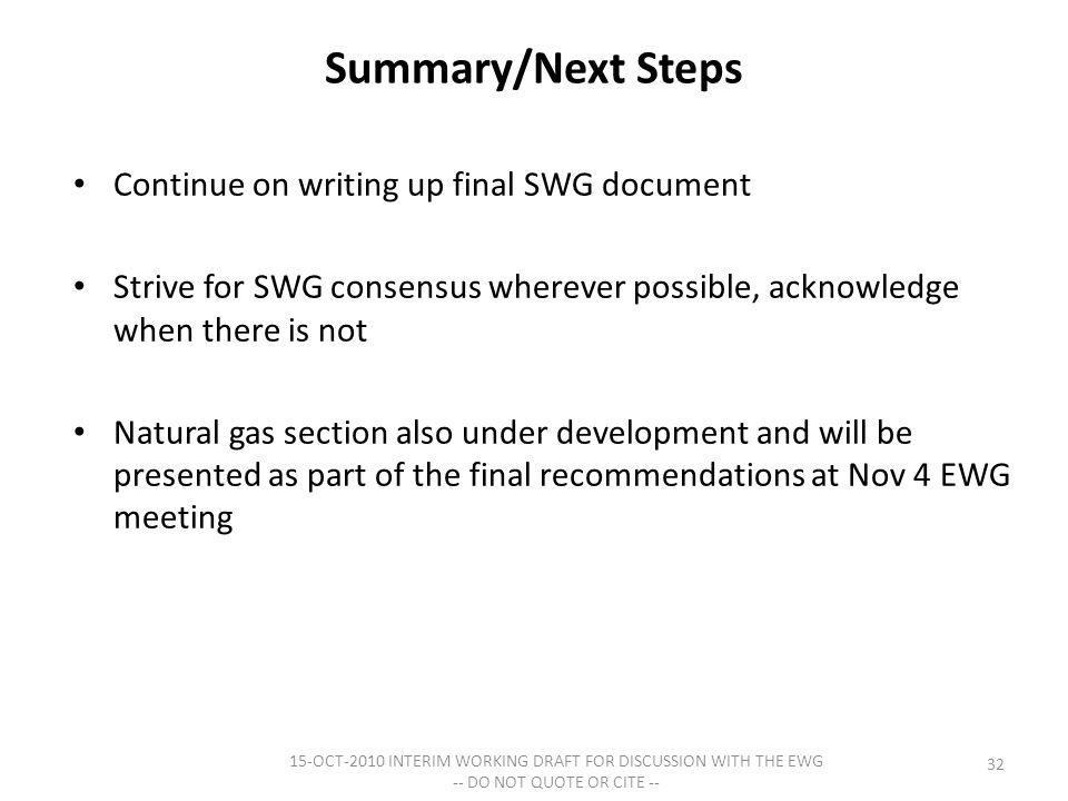 Summary/Next Steps Continue on writing up final SWG document Strive for SWG consensus wherever possible, acknowledge when there is not Natural gas section also under development and will be presented as part of the final recommendations at Nov 4 EWG meeting 15-OCT-2010 INTERIM WORKING DRAFT FOR DISCUSSION WITH THE EWG -- DO NOT QUOTE OR CITE -- 32
