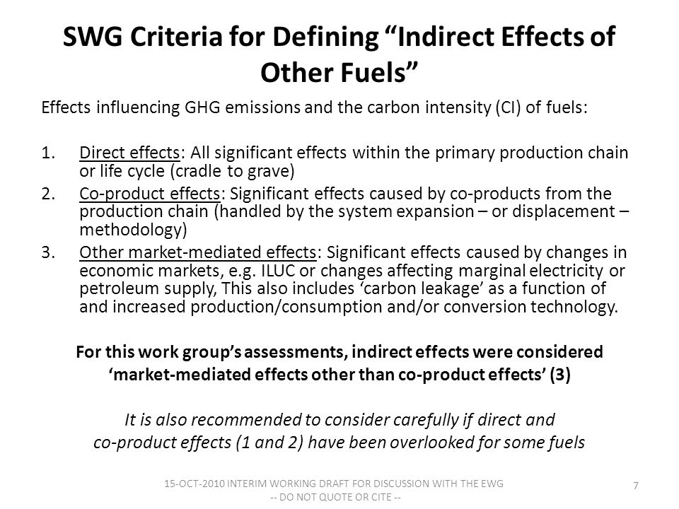 SWG Criteria for Defining Indirect Effects of Other Fuels Effects influencing GHG emissions and the carbon intensity (CI) of fuels: 1.Direct effects: All significant effects within the primary production chain or life cycle (cradle to grave) 2.Co-product effects: Significant effects caused by co-products from the production chain (handled by the system expansion – or displacement – methodology) 3.Other market-mediated effects: Significant effects caused by changes in economic markets, e.g.