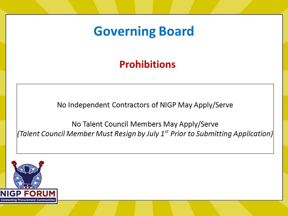 Governing Board Prohibitions No Independent Contractors of NIGP May Apply/Serve No Talent Council Members May Apply/Serve (Talent Council Member Must Resign by July 1 st Prior to Submitting Application)