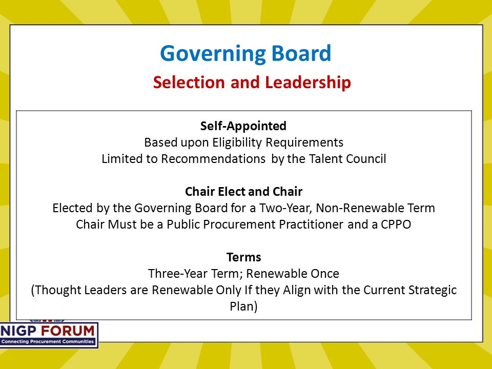 Governing Board Selection and Leadership Self-Appointed Based upon Eligibility Requirements Limited to Recommendations by the Talent Council Chair Elect and Chair Elected by the Governing Board for a Two-Year, Non-Renewable Term Chair Must be a Public Procurement Practitioner and a CPPO Terms Three-Year Term; Renewable Once (Thought Leaders are Renewable Only If they Align with the Current Strategic Plan)