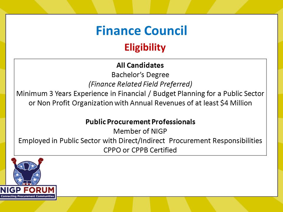Finance Council Eligibility All Candidates Bachelor's Degree (Finance Related Field Preferred) Minimum 3 Years Experience in Financial / Budget Planning for a Public Sector or Non Profit Organization with Annual Revenues of at least $4 Million Public Procurement Professionals Member of NIGP Employed in Public Sector with Direct/Indirect Procurement Responsibilities CPPO or CPPB Certified