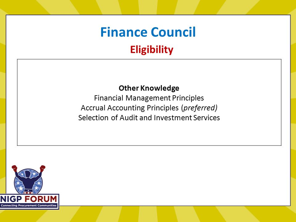 Finance Council Eligibility Other Knowledge Financial Management Principles Accrual Accounting Principles (preferred) Selection of Audit and Investment Services