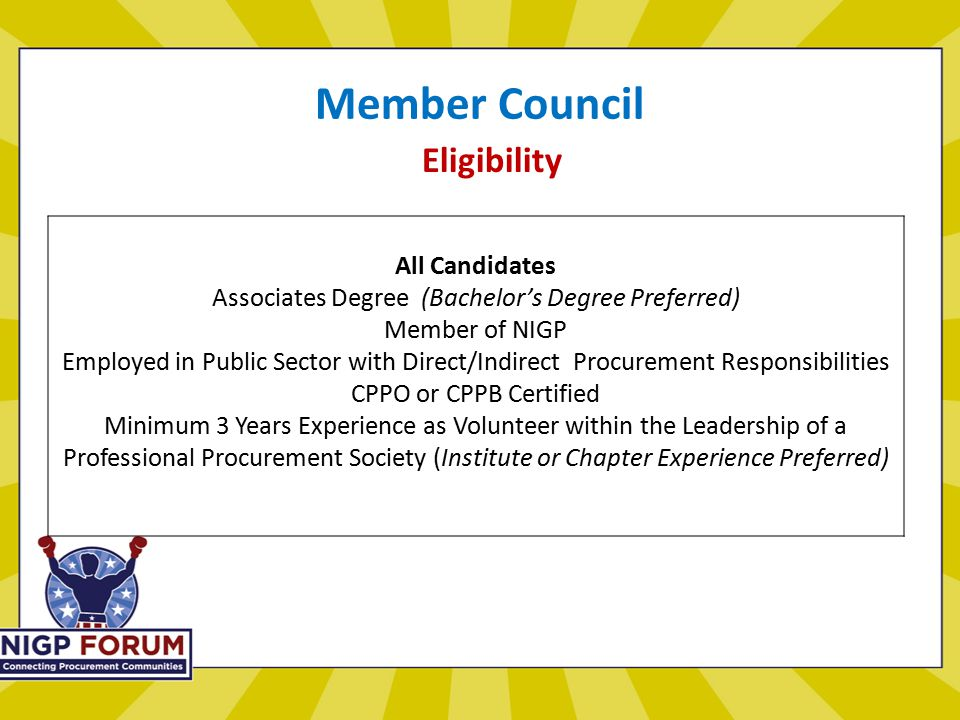 Member Council Eligibility All Candidates Associates Degree (Bachelor's Degree Preferred) Member of NIGP Employed in Public Sector with Direct/Indirect Procurement Responsibilities CPPO or CPPB Certified Minimum 3 Years Experience as Volunteer within the Leadership of a Professional Procurement Society (Institute or Chapter Experience Preferred)