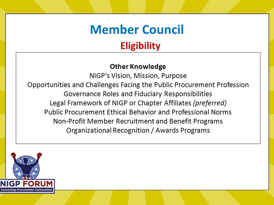 Member Council Eligibility Other Knowledge NIGP's Vision, Mission, Purpose Opportunities and Challenges Facing the Public Procurement Profession Governance Roles and Fiduciary Responsibilities Legal Framework of NIGP or Chapter Affiliates (preferred) Public Procurement Ethical Behavior and Professional Norms Non-Profit Member Recruitment and Benefit Programs Organizational Recognition / Awards Programs