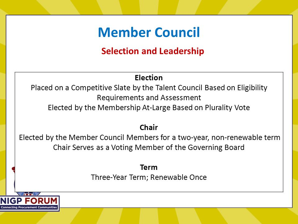 Member Council Selection and Leadership Election Placed on a Competitive Slate by the Talent Council Based on Eligibility Requirements and Assessment Elected by the Membership At-Large Based on Plurality Vote Chair Elected by the Member Council Members for a two-year, non-renewable term Chair Serves as a Voting Member of the Governing Board Term Three-Year Term; Renewable Once