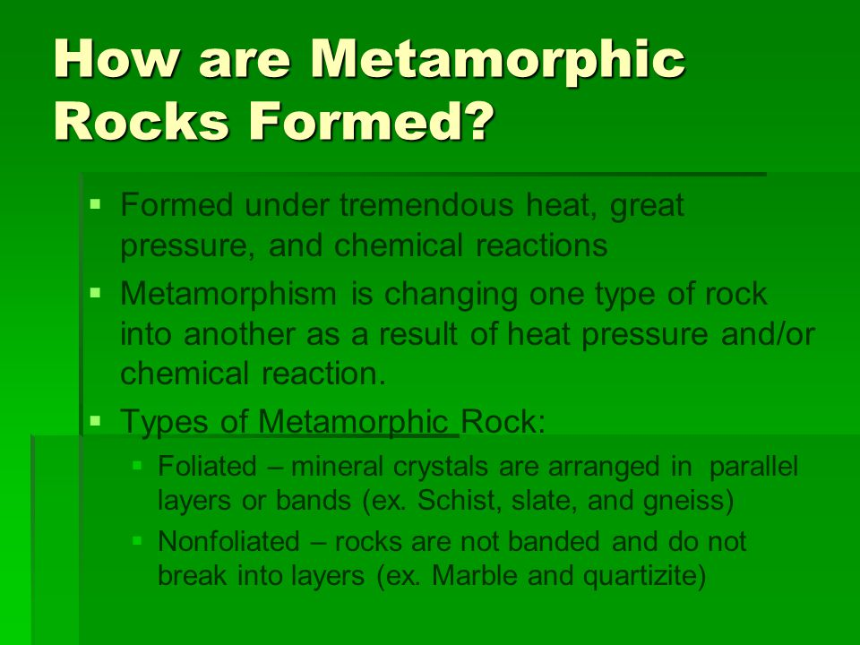 How are Metamorphic Rocks Formed?   Formed under tremendous heat, great pressure, and chemical reactions   Metamorphism is changing one type of ro