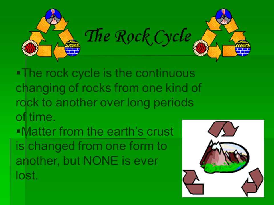  The rock cycle is the continuous changing of rocks from one kind of rock to another over long periods of time.  Matter from the earth's crust is ch