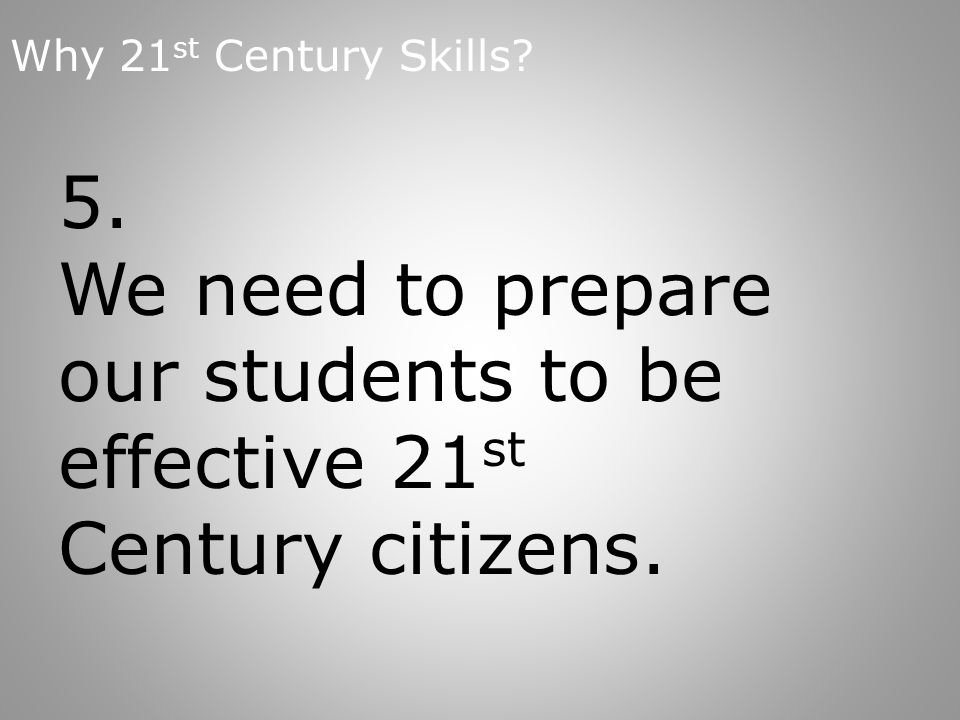 5. We need to prepare our students to be effective 21 st Century citizens.