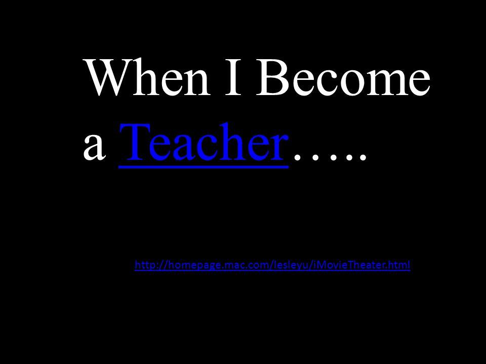 When I Become a Teacher…..Teacher http://homepage.mac.com/lesleyu/iMovieTheater.html