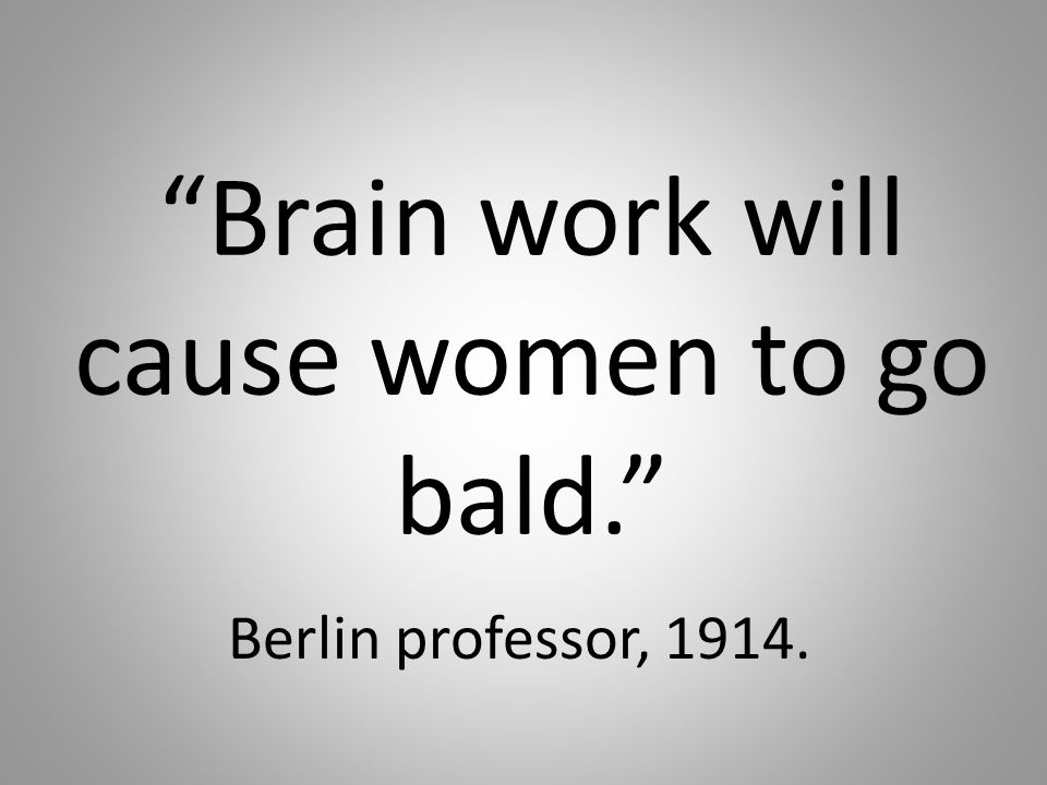 Brain work will cause women to go bald. Berlin professor, 1914.