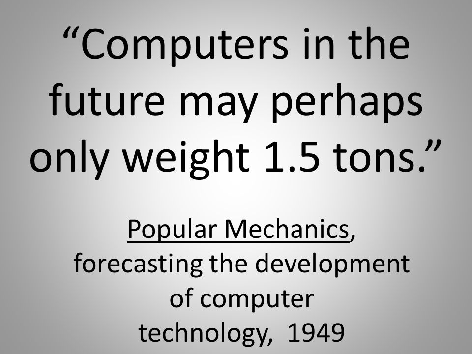 Computers in the future may perhaps only weight 1.5 tons. Popular Mechanics, forecasting the development of computer technology, 1949