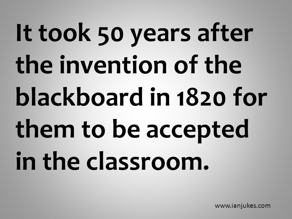 It took 50 years after the invention of the blackboard in 1820 for them to be accepted in the classroom.