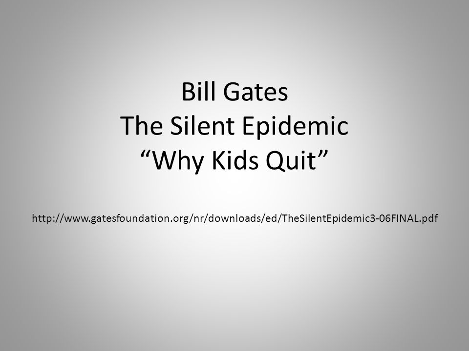 Bill Gates The Silent Epidemic Why Kids Quit http://www.gatesfoundation.org/nr/downloads/ed/TheSilentEpidemic3-06FINAL.pdf