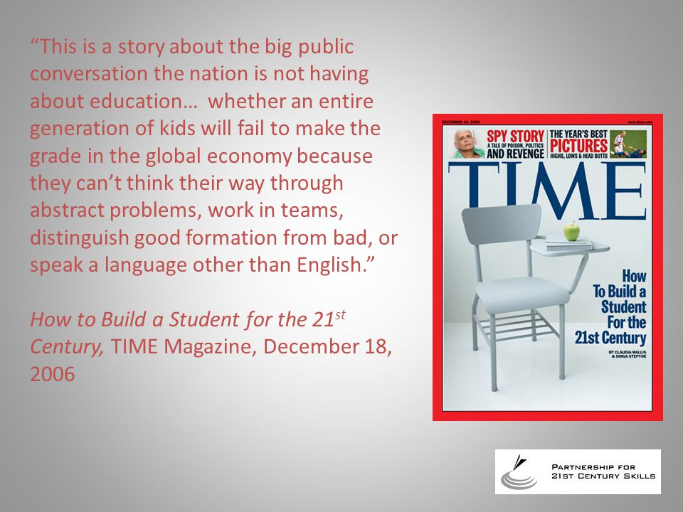 This is a story about the big public conversation the nation is not having about education… whether an entire generation of kids will fail to make the grade in the global economy because they can't think their way through abstract problems, work in teams, distinguish good formation from bad, or speak a language other than English. How to Build a Student for the 21 st Century, TIME Magazine, December 18, 2006