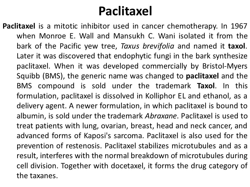 Paclitaxel Paclitaxel is a mitotic inhibitor used in cancer chemotherapy. In 1967 when Monroe E. Wall and Mansukh C. Wani isolated it from the bark of