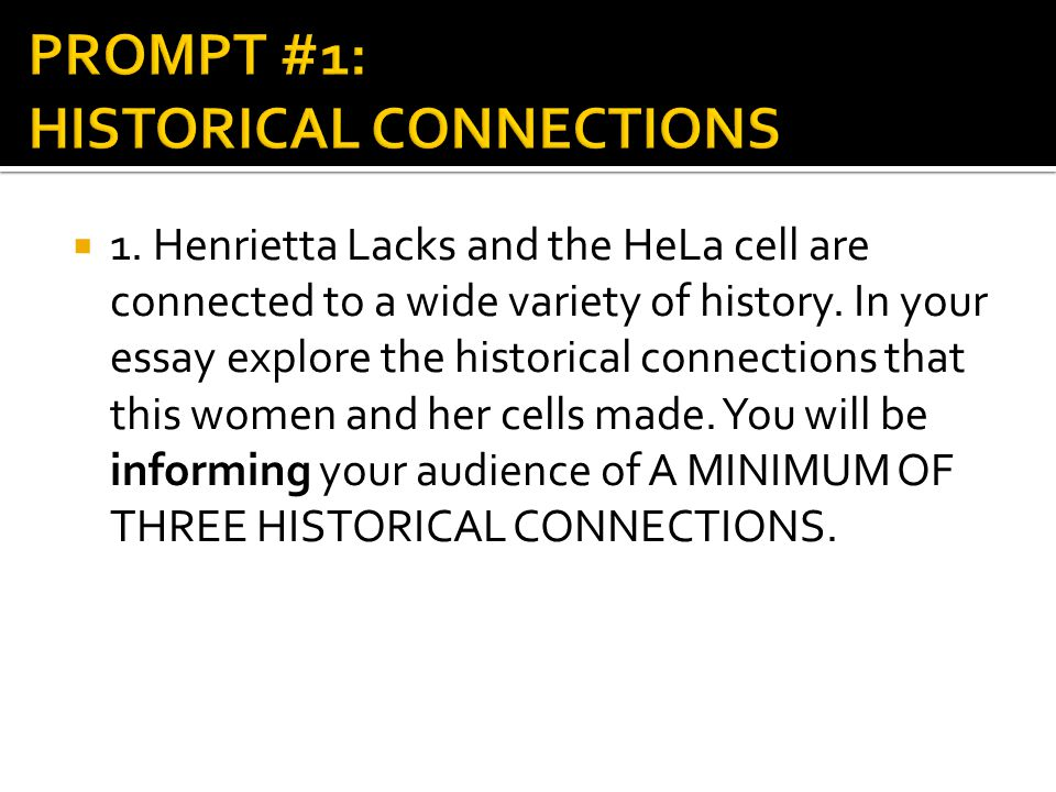  1. Henrietta Lacks and the HeLa cell are connected to a wide variety of history. In your essay explore the historical connections that this women an