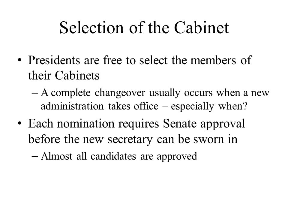 Selection of the Cabinet Presidents are free to select the members of their Cabinets – A complete changeover usually occurs when a new administration