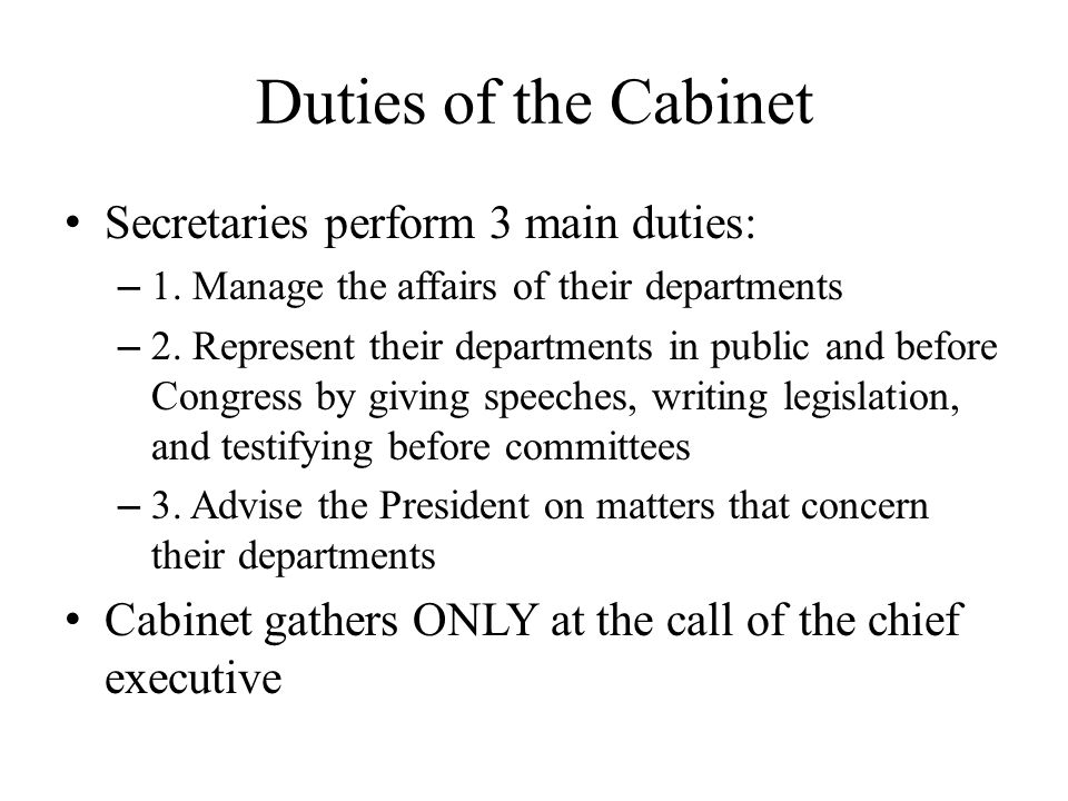 Duties of the Cabinet Secretaries perform 3 main duties: – 1. Manage the affairs of their departments – 2. Represent their departments in public and b
