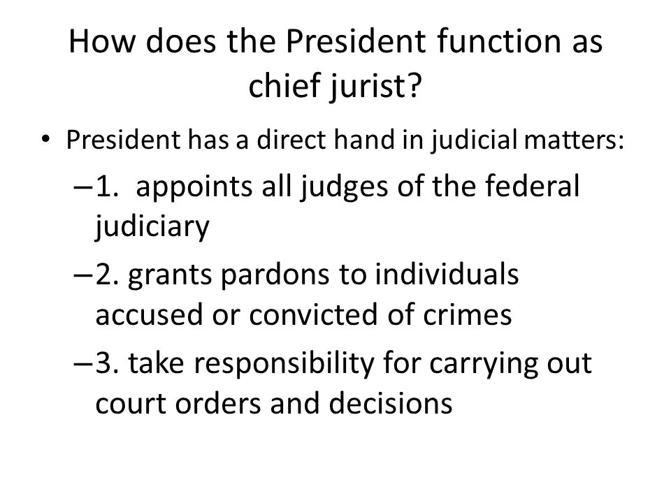 How does the President function as chief jurist? President has a direct hand in judicial matters: – 1. appoints all judges of the federal judiciary –