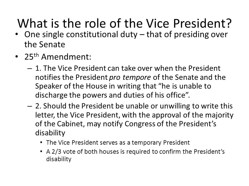 What is the role of the Vice President? One single constitutional duty – that of presiding over the Senate 25 th Amendment: – 1. The Vice President ca