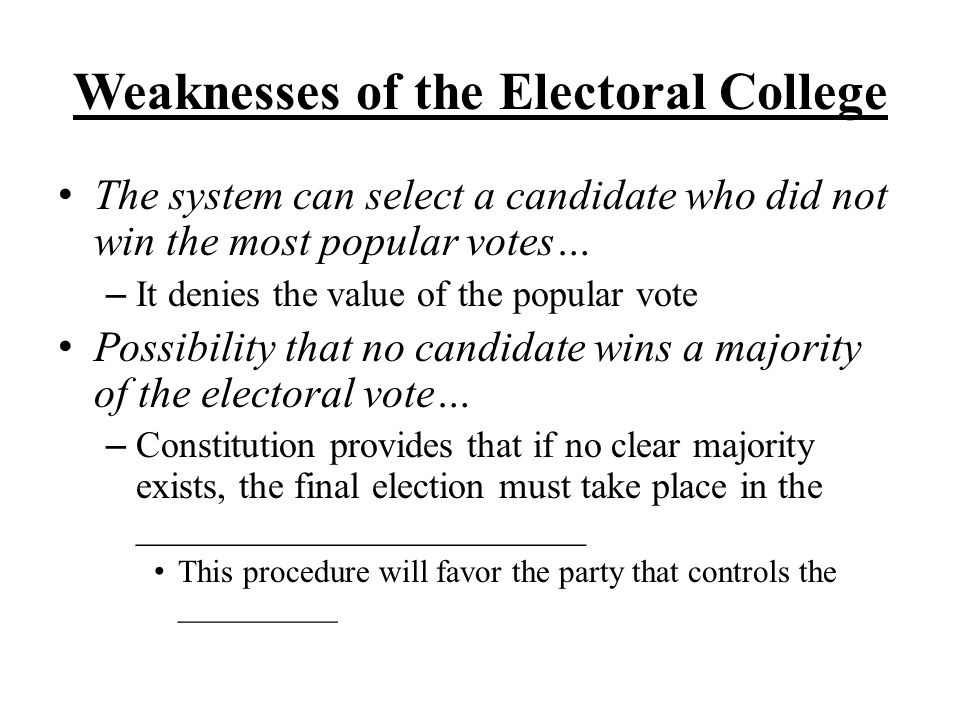 Weaknesses of the Electoral College The system can select a candidate who did not win the most popular votes… – It denies the value of the popular vot
