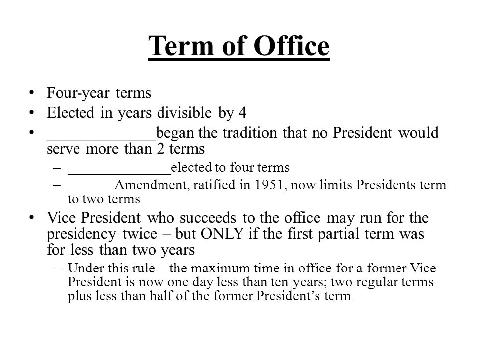 Term of Office Four-year terms Elected in years divisible by 4 _____________began the tradition that no President would serve more than 2 terms – ____