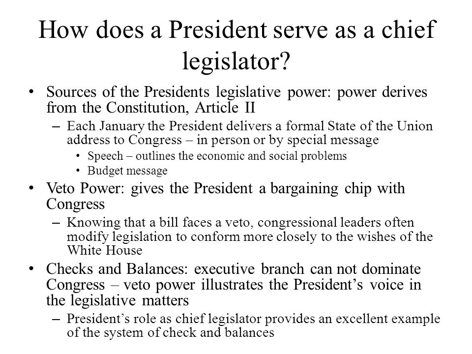 How does a President serve as a chief legislator? Sources of the Presidents legislative power: power derives from the Constitution, Article II – Each